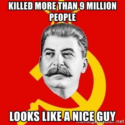 Stalin Says - Killed more than 9 million people looks like a nice guy