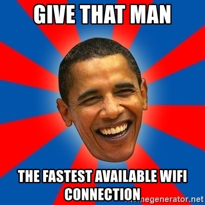 Obama - GIVE THAT man the fastest available wifi connection