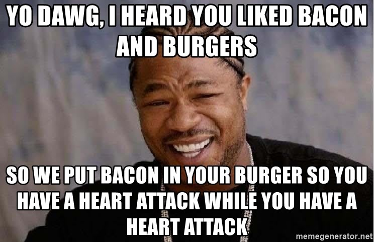 Yo Dawg - yo dawg, I heard you liked bacon and burgers so we put bacon in your burger so you have a heart attack while you have a heart attack