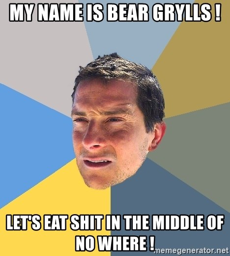 Bear Grylls - My name is bear grylls ! Let's eat shit in the middle of no where !