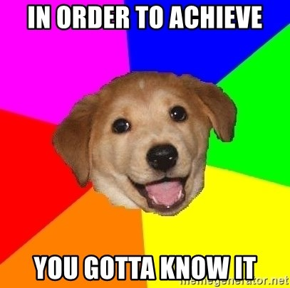 Advice Dog - In Order To Achieve You Gotta Know It