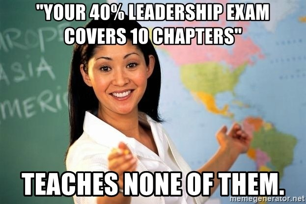 "Unhelpful High School Teacher - ""Your 40% leadership exam covers 10 chapters"" teaches none of them."