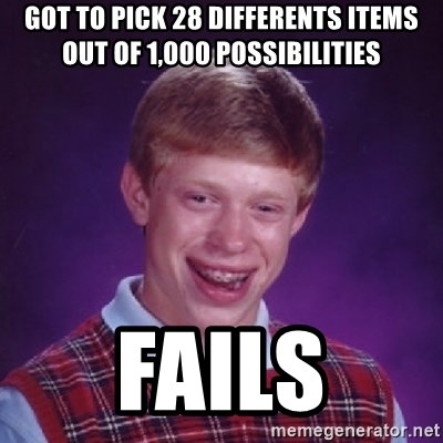 Bad Luck Brian - GOT TO PICK 28 DIFFERENTS ITEMS OUT OF 1,000 POSSIBILITIES FAILS