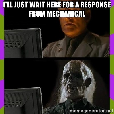 ill just wait here - I'LL JUST WAIT HERE FOR A RESPONSE FROM MECHANICAL