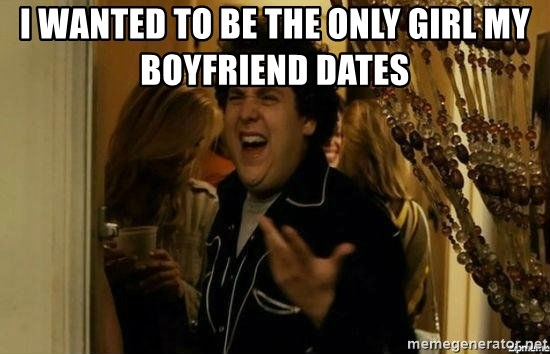 Fuck me right - I wanted to be the only girl my boyfriend dates