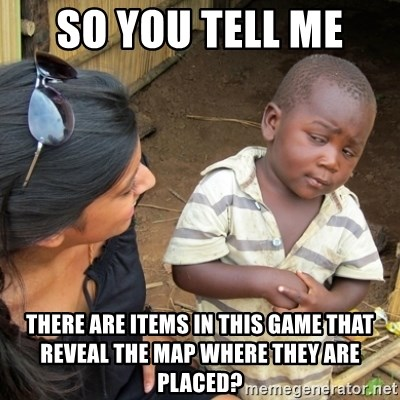 Skeptical 3rd World Kid - SO YOU TELL ME  there are items in this game that reveal the map where they are placed?