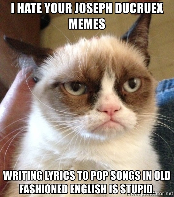 Grumpy Cat 2 - I hate your Joseph Ducruex memes Writing lyrics to pop songs in old fashioned English is stupid.