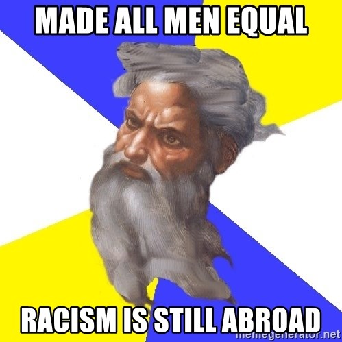 God - Made all men equal Racism is still abroad