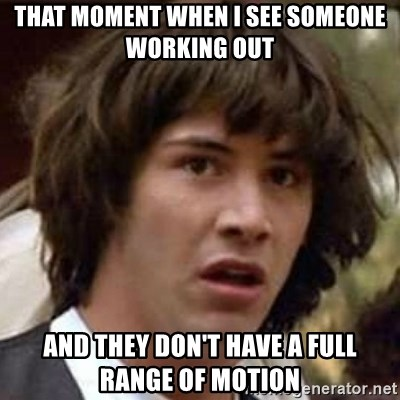 Conspiracy Keanu - That moment when i see someone working out and they don't have a full range of motion
