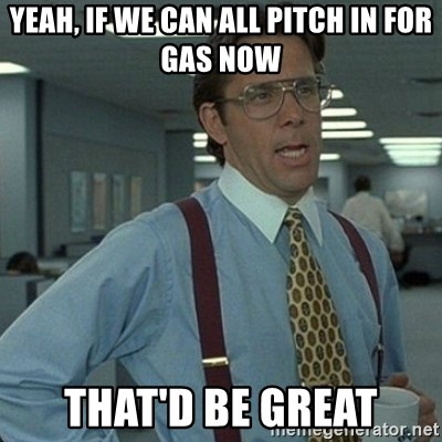 Yeah that'd be great... - yeah, if we can all pitch in for gas now that'd be great