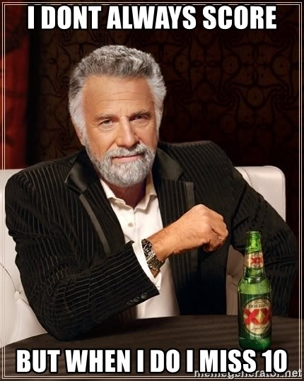 The Most Interesting Man In The World - I dont always score  But when i do i miss 10