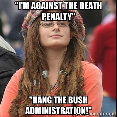 "College Liberal - ""I'm Against the death penalty"" ""Hang the Bush administration!"""