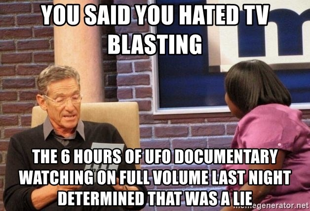 Maury Lie Detector - You said you hated tv blasting The 6 hours of UFO documentary watching on full volume last night determined that was a lie