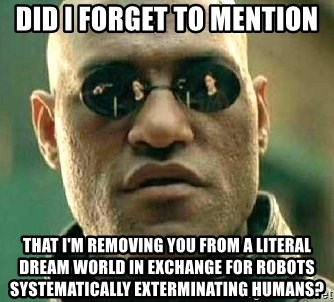 What if I told you / Matrix Morpheus - Did i forget to mention that i'm removing you from a literal dream world in exchange for robots systematically exterminating humans?
