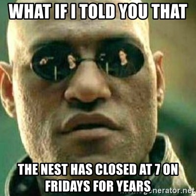What If I Told You - What if I told you that  the nest has closed at 7 on fridays for years