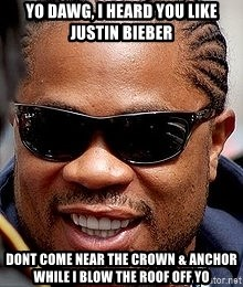 Xzibit - Yo dawg, I heard you like justin bieber dont come near the crown & anchor while i blow the roof off yo