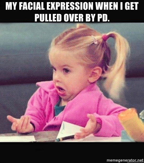 I have no idea little girl  - My facial Expression when I get pulled over by PD.