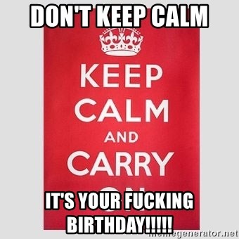 Keep Calm - Don't keep calm  It's your Fucking Birthday!!!!!