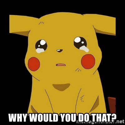 Pikachu crying -  Why would you do that?
