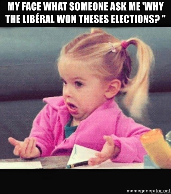 """I have no idea little girl  - My face what someone ask me 'why the libéral won theses elections? """""""