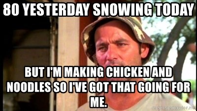Bill Murray Caddyshack - 80 yesterday snowing today but i'm making chicken and noodles so I've got that going for me.
