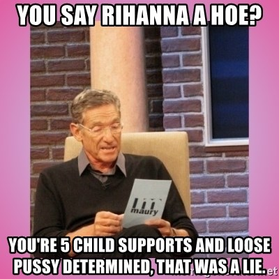 MAURY PV - you say rihanna a hoe? you're 5 child supports and loose pussy determined, that was a lie.