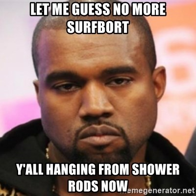 Let Me Guess No More Surfbort Yall Hanging From Shower Rods Now