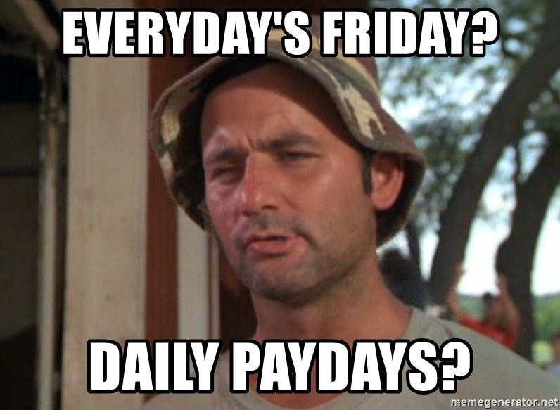 So I got that going on for me, which is nice - everyday's friday? daily paydays?