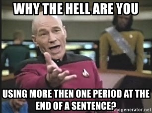 Captain Picard - WHY THE HELL ARE YOU USING MORE THEN ONE PERIOD AT THE END OF A SENTENCE?