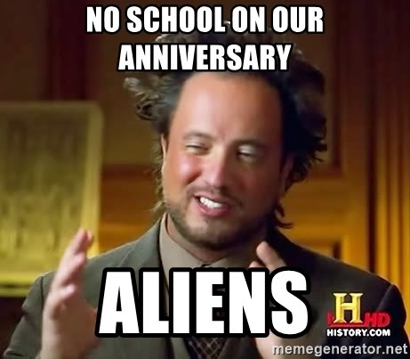 Ancient Aliens - no school on our anniversary  aliens