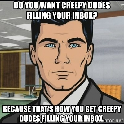 Archer - Do you want creepy dudes filling your inbox? Because that's how you get creepy dudes filling your inbox.