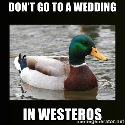 good advice duck - Don't go to a wedding In westeros