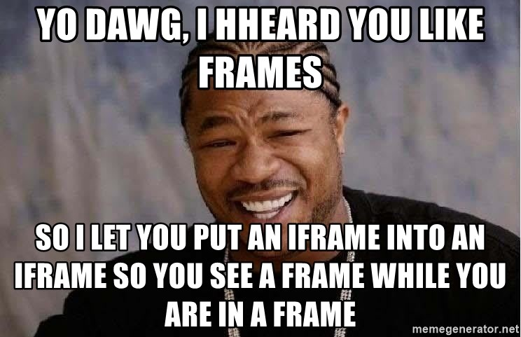 Yo Dawg - YO DaWg, I hHeard You Like Frames So I Let You Put An IFRAme INTo AN IFrame so you see A Frame while you are in a FRame