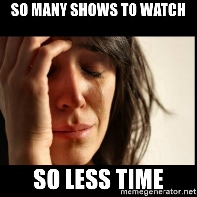 First World Problems - So many shows to watch so less time