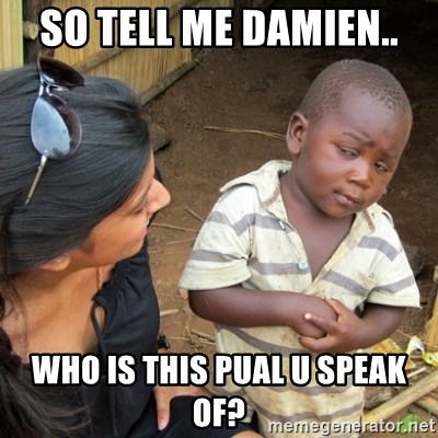 Skeptical 3rd World Kid - So tell me Damien.. Who is this pual u speak of?
