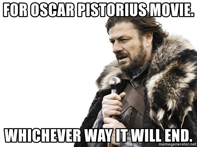 Winter is Coming - for Oscar pistorius movie. whichever way it will end.