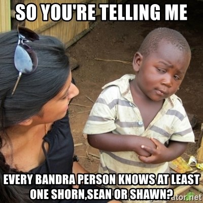 Skeptical 3rd World Kid - SO YOU'RE TELLING ME  EVERY BANDRA PERSON KNOWS AT LEAST ONE SHORN,SEAN OR SHAWN?