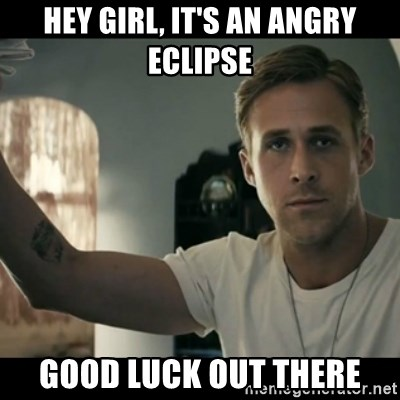 ryan gosling hey girl - hey girl, it's an angry eclipse good luck out there