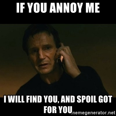 liam neeson taken - If you annoy me I will find you, and spoil GOT for you