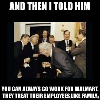 Rich Men Laughing - and then i told him you can always go work for walmart. they treat their employees like family