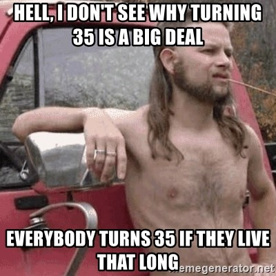 Almost Politically Correct Redneck - Hell, I don't see why turning 35 is a big deal everybody turns 35 if they live that long
