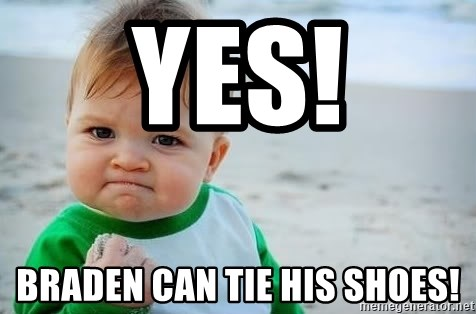 fist pump baby - Yes! Braden can tie his shoes!