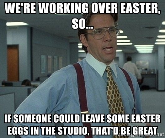That'd be great guy - WE'RE WORKING OVER EASTER, SO... IF SOMEONE COULD LEAVE SOME EASTER EGGS IN THE STUDIO, THAT'D BE GREAT
