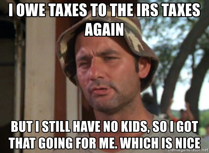 So I got that going on for me, which is nice - I owe taxes to the IRS taxes again But i still have no kids, so i got that going for me. Which is nice