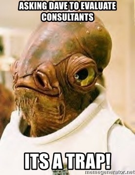 Its A Trap - Asking Dave to evaluate Consultants Its a trap!
