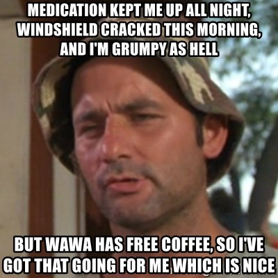 Carl Spackler - Medication kept me up all night, windshield cracked this morning, and I'm grumpy as hell But wawa has free coffee, so I've got that going for me which is nice