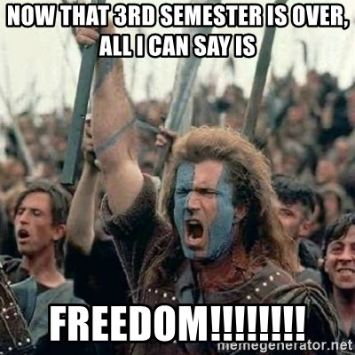 Brave Heart Freedom - Now that 3rd semester is over, All i can say is Freedom!!!!!!!!