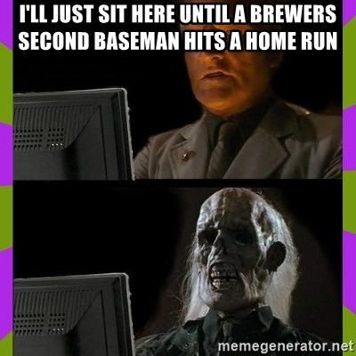 ill just wait here - I'll Just sit here until a brewers second baseman hits a home run