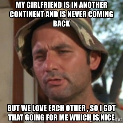Carl Spackler - my girlfriend is in another continent and is never coming back but we love each other , so i got that going for me which is nice