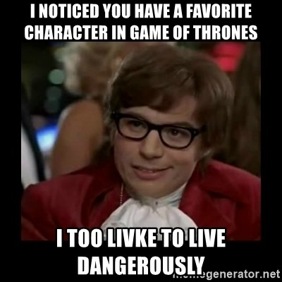 Dangerously Austin Powers - i noticed you have a favorite character in Game Of thrones I Too livke to live dangerously